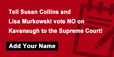 Tell Susan Collins and Lisa Murkowski vote NO on Kavanaugh to the Supreme Court!